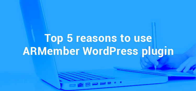 Top 5 Reasons to use ARMember WordPress Membership Plugin